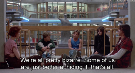 Quote from The Breakfast Club: we're all pretty bizarre. Some of us are just better at hiding it, that's all